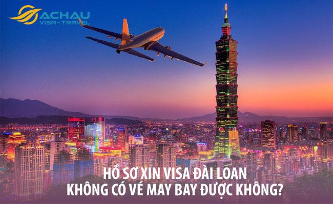 Hồ sơ xin visa Đài Loan không có vé may bay được không?
